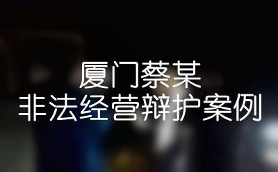 厦门律师咨询——蔡某非法经营辩护案例